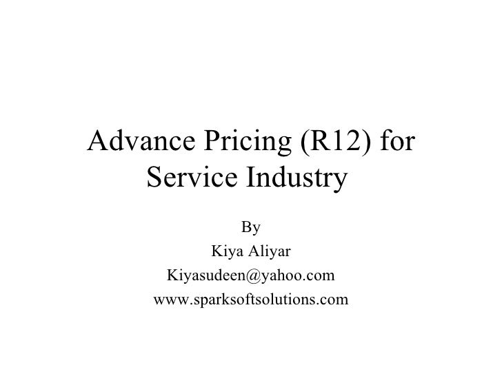 Advance Pricing (R12) for Service Industry   By Kiya Aliyar [email_address] www.sparksoftsolutions.com