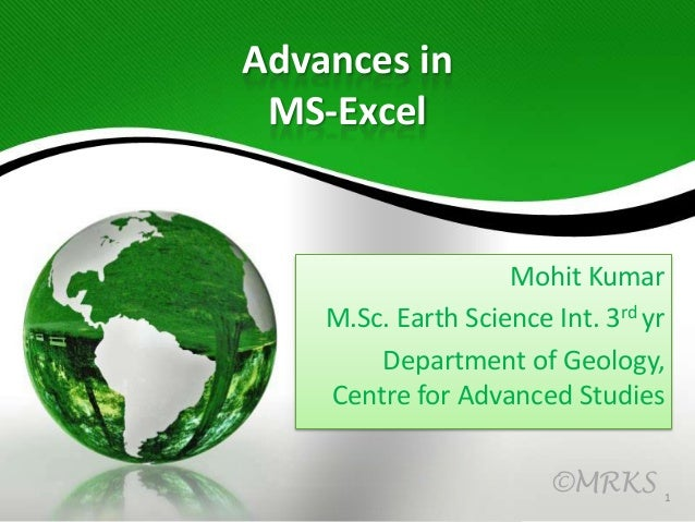 Advances in MS-Excel  Mohit Kumar M.Sc. Earth Science Int. 3rd yr Department of Geology, Centre for Advanced Studies ©MRKS...