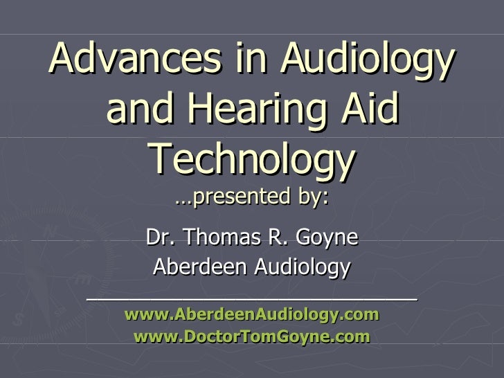 Advances in Audiology and Hearing Aid Technology …presented by: Dr. Thomas R. Goyne Aberdeen Audiology ___________________...