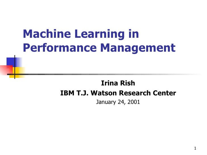 Machine Learning in Performance Management Irina Rish IBM T.J. Watson Research Center January 24, 2001
