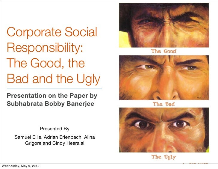 Corporate Social  Responsibility:  The Good, the  Bad and the Ugly  Presentation on the Paper by  Subhabrata Bobby Banerje...