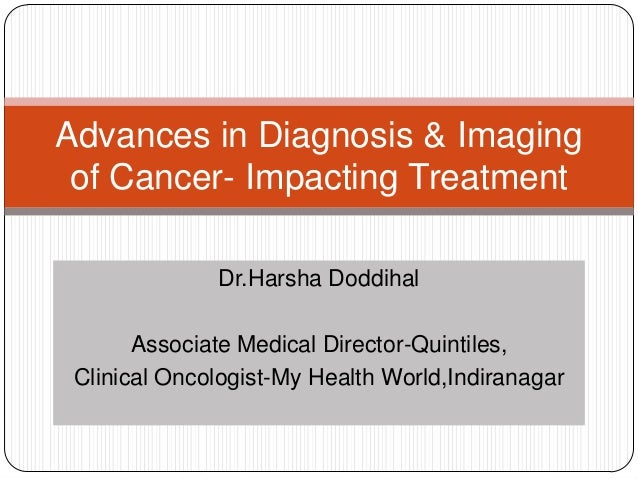Advances in Diagnosis & Imaging of Cancer- Impacting Treatment Dr.Harsha Doddihal Associate Medical Director-Quintiles, Cl...