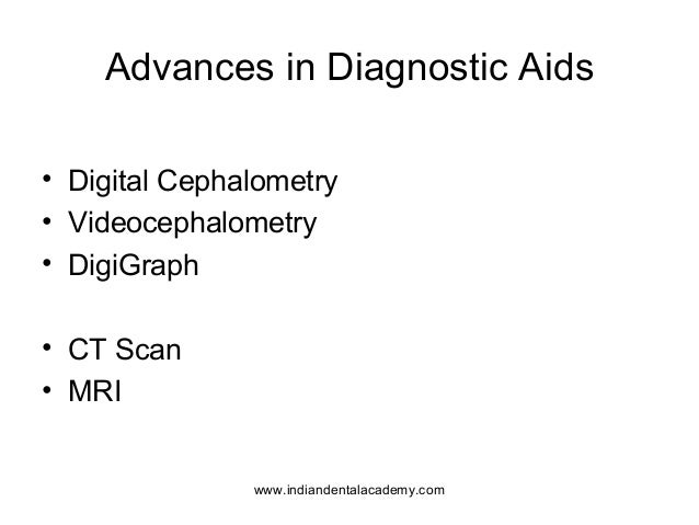 Advances in Diagnostic Aids • Digital Cephalometry • Videocephalometry • DigiGraph • CT Scan • MRI www.indiandentalacademy...