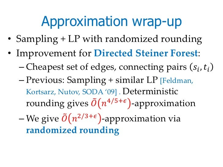 Approximation wrap-up• Sampling + LP with randomized rounding• Improvement for Directed Steiner Forest:  – Cheapest set of...