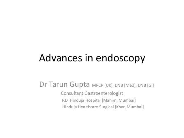 Advances in endoscopy Dr Tarun Gupta MRCP [UK], DNB [Med], DNB [GI] Consultant Gastroenterologist P.D. Hinduja Hospital [M...