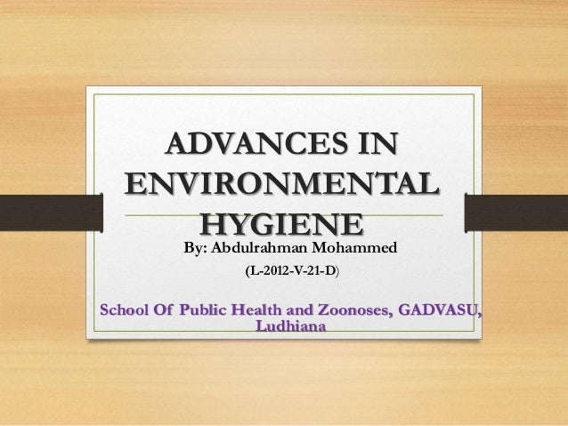 ADVANCES IN  ENVIRONMENTAL  HYGIENE  By: Abdulrahman Mohammed  (L-2012-V-21-D)  School Of Public Health and Zoonoses, GADV...
