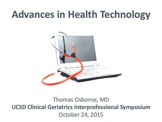 Advances in Health Technology Thomas Osborne, MD UCSD Clinical Geriatrics Interprofessional Symposium October 24, 2015