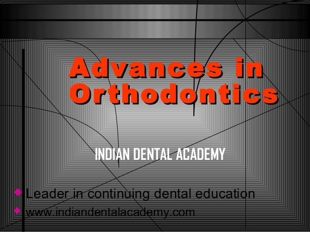 Advances in Or thodontics INDIAN DENTAL ACADEMY   Leader in continuing dental education    www.indiandentalacademy.com