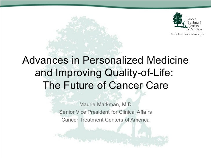 Advances in Personalized Medicine  and Improving Quality-of-Life:   The Future of Cancer Care               Maurie Markman...