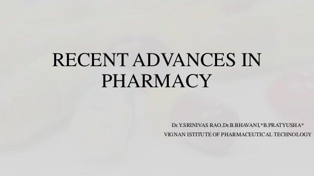 RECENT ADVANCES IN PHARMACY Dr.Y.SRINIVAS RAO,Dr.B.BHAVANI,*B.PRATYUSHA* VIGNAN ISTITUTE OF PHARMACEUTICAL TECHNOLOGY