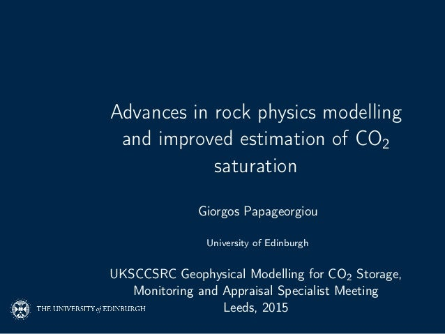 Advances in rock physics modelling and improved estimation of CO2 saturation Giorgos Papageorgiou University of Edinburgh ...