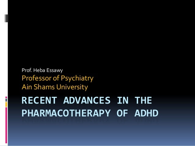 Prof. Heba Essawy  Professor of Psychiatry Ain Shams University  RECENT ADVANCES IN THE PHARMACOTHERAPY OF ADHD
