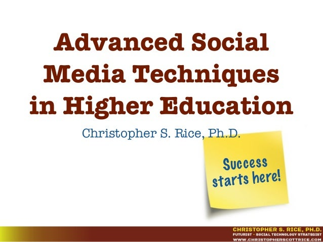 Success starts here! Advanced Social Media Techniques in Higher Education Christopher S. Rice, Ph.D.
