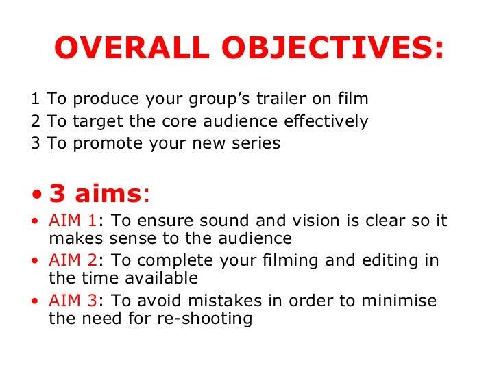 OVERALL OBJECTIVES: <ul><li>1 To produce your group's trailer on film </li></ul><ul><li>2 To target the core audience effe...