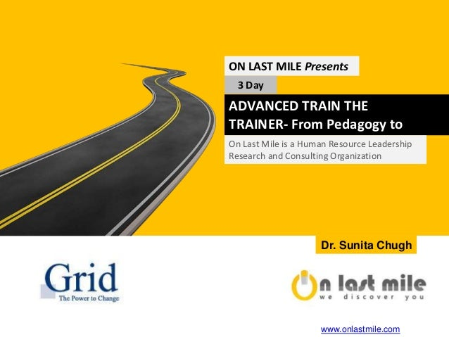 ADVANCED TRAIN THE TRAINER- From Pedagogy to Synergogy ON LAST MILE Presents 3 Day On Last Mile is a Human Resource Leader...