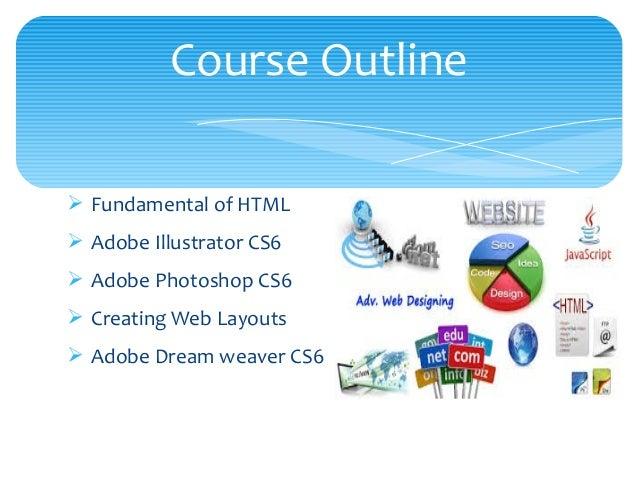 Ø Fundamental of HTML Ø Adobe Illustrator CS6 Ø Adobe Photoshop CS6 Ø Creating Web Layouts Ø Adobe Dream weaver CS6 Course...