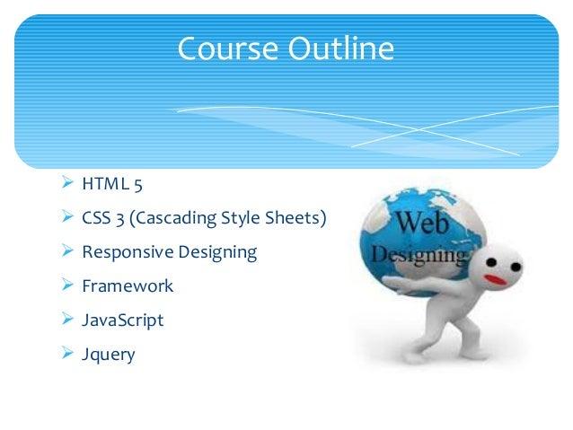Ø HTML 5 Ø CSS 3 (Cascading Style Sheets) Ø Responsive Designing Ø Framework Ø JavaScript Ø Jquery Course Outline