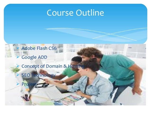 Ø Adobe Flash CS6 Ø Google ADD Ø Concept of Domain & Hosting Ø SEO Technology Ø Project Course Outline