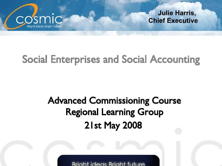 Social Enterprises and Social Accounting Advanced Commissioning Course Regional Learning Group 21st May 2008   Julie Harri...