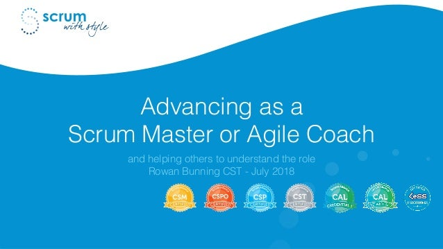 Advancing as a Scrum Master or Agile Coach and helping others to understand the role Rowan Bunning CST - July 2018