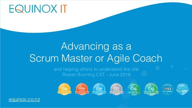 Advancing as a Scrum Master or Agile Coach and helping others to understand the role Rowan Bunning CST - June 2019 equinox...