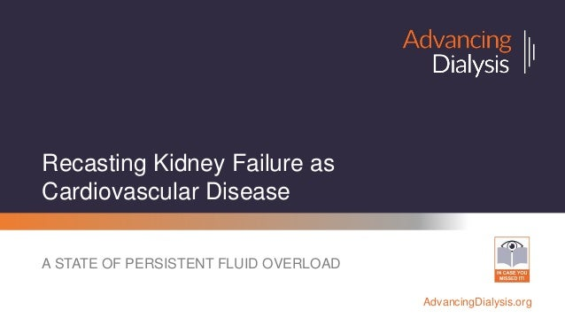 AdvancingDialysis.org Recasting Kidney Failure as Cardiovascular Disease A STATE OF PERSISTENT FLUID OVERLOAD