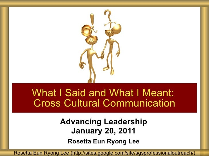 Advancing Leadership January 20, 2011 Rosetta Eun Ryong Lee What I Said and What I Meant:  Cross Cultural Communication Ro...