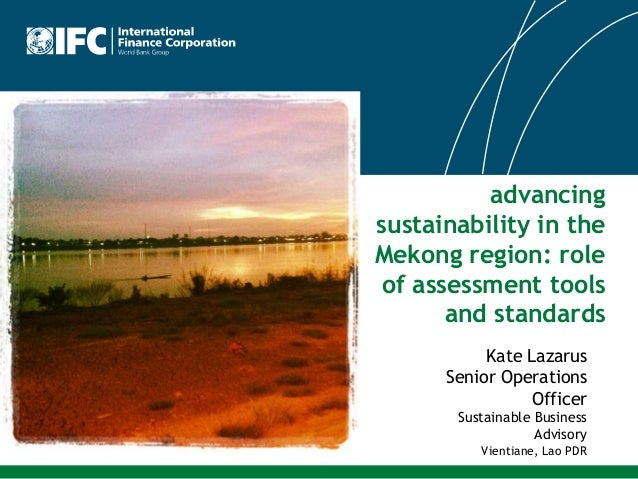 advancing sustainability in the Mekong region: role of assessment tools and standards Kate Lazarus Senior Operations Offic...
