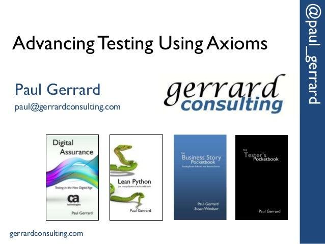 AdvancingTesting Using Axioms @paul_gerrard Paul Gerrard paul@gerrardconsulting.com gerrardconsulting.com