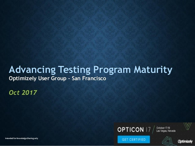 Intended for Knowledge Sharing only Advancing Testing Program Maturity Optimizely User Group – San Francisco Oct 2017