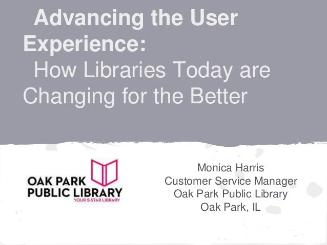 Advancing the UserExperience: How Libraries Today areChanging for the Better                  Monica Harris             Cu...