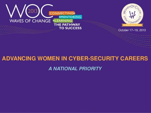 October 17–19, 2013  ADVANCING WOMEN IN CYBER-SECURITY CAREERS A NATIONAL PRIORITY