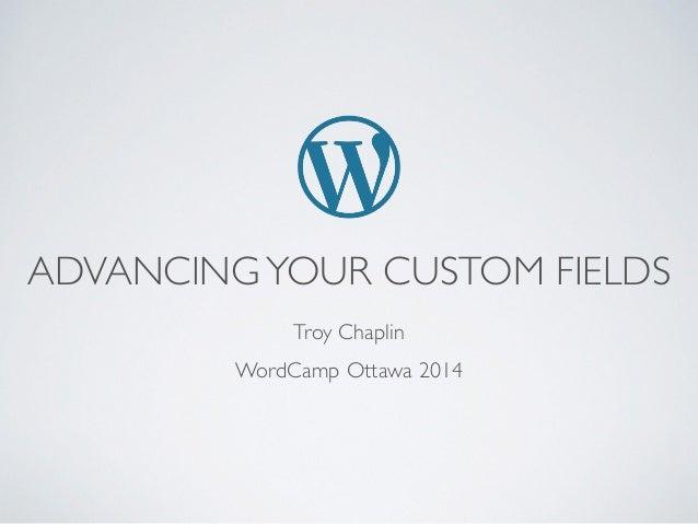 ADVANCINGYOUR CUSTOM FIELDS Troy Chaplin  WordCamp Ottawa 2014