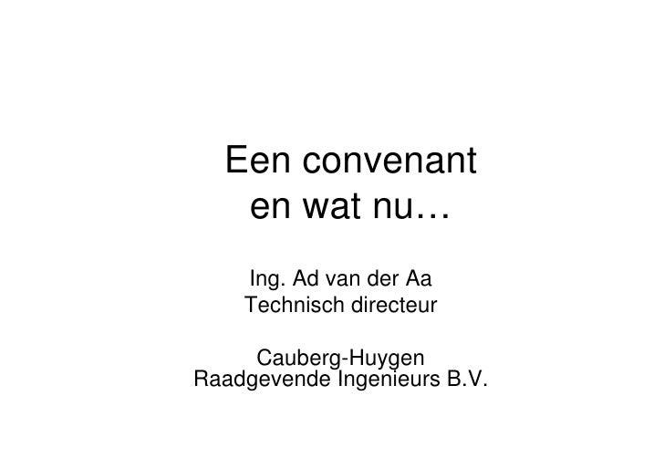 Een convenant    en wat nu…     Ing. Ad van der Aa     Technisch directeur       Cauberg-Huygen Raadgevende Ingenieurs B.V.