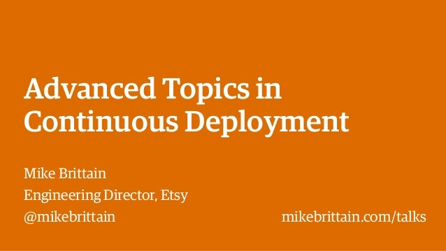 Advanced Topics in Continuous Deployment Mike Brittain Engineering Director, Etsy @mikebrittain mikebrittain.com/talks