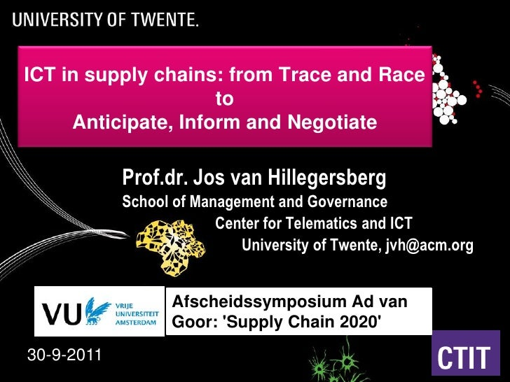 ICT in supply chains: from Trace and Race to Anticipate, Inform and Negotiate<br />Prof.dr. Jos van Hillegersberg<br />Sch...