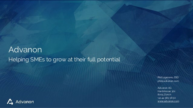 Helping SMEs to grow at their full potential Advanon Phil Lojacono, CEO phil@advanon.com Advanon AG Hardstrasse 301 8005 Z...