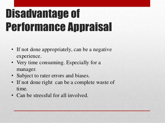 advantages and disadvantages of performance appraisal Performance targets and appraisals identify areas for improvement and increase  efficiency and  the advantages of a good appraisal system are that it will.