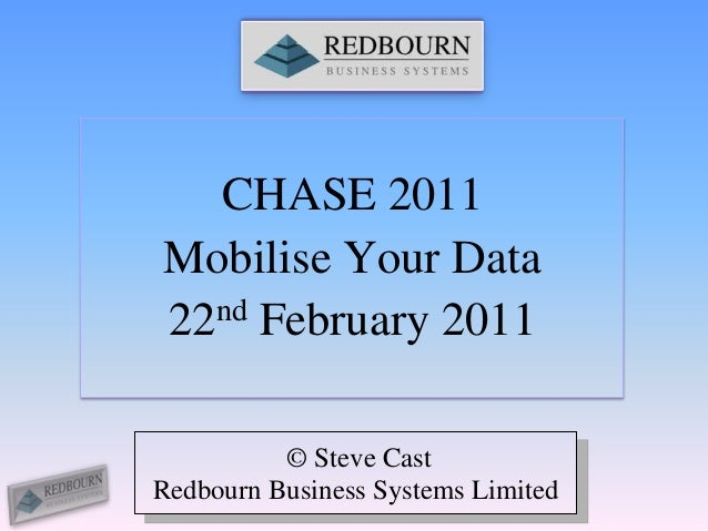 CHASE 2011Mobilise Your Data22 nd February 2011          © Steve CastRedbourn Business Systems Limited