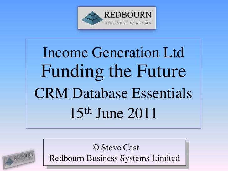 Income Generation Ltd Funding the Future<br />CRM Database Essentials<br />15th June 2011<br /> © Steve Cast<br />Redbourn...