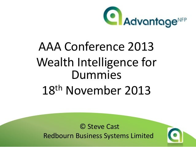AAA Conference 2013 Wealth Intelligence for Dummies 18th November 2013 © Steve Cast Redbourn Business Systems Limited
