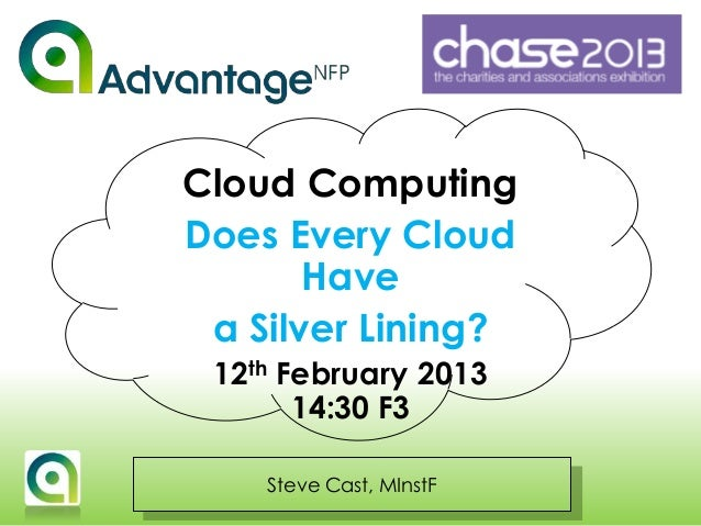 Steve Cast, MInstF Cloud Computing Does Every Cloud Have a Silver Lining? 12th February 2013 14:30 F3