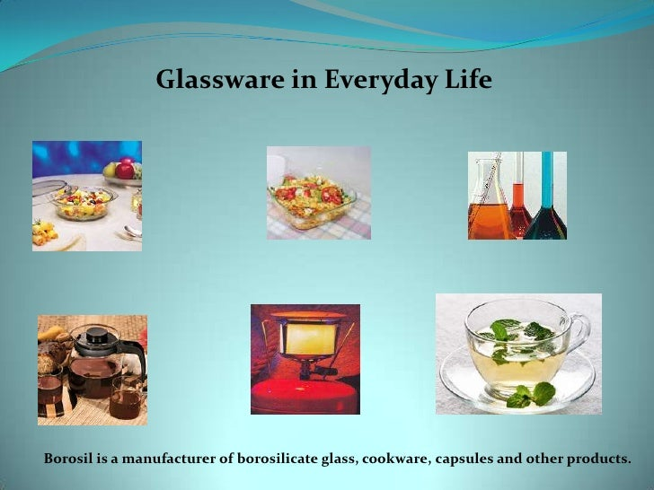 Glassware in Everyday Life<br />Borosil is a manufacturer of borosilicate glass, cookware, capsules and other products.<br />