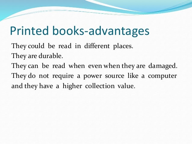 advantages and disadvantages of e books I hope to provide, in this blog some realized advantages and disadvantages of digital products  also called e-books, are the ability to access.