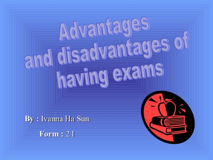 Advantages  and disadvantages of  having exams By :  Ivanna Ha Sun Form :  2 I