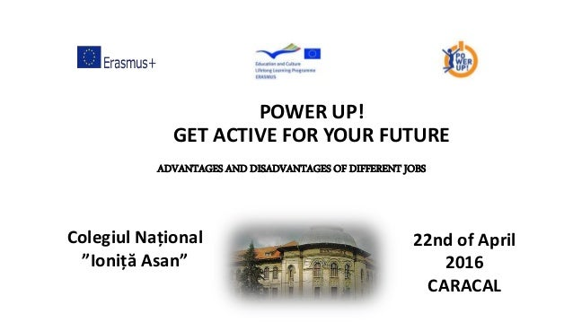 "POWER UP! GET ACTIVE FOR YOUR FUTURE Colegiul Național ""Ioniță Asan"" 22nd of April 2016 CARACAL ADVANTAGES AND DISADVANTAG..."