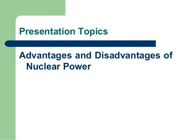 the advantages and disadvantages of nuclear Nuclear power plants - advantages and disadvantages - what are the drawbacks and benefits of the plan to build new nuclear power stations across the united states.