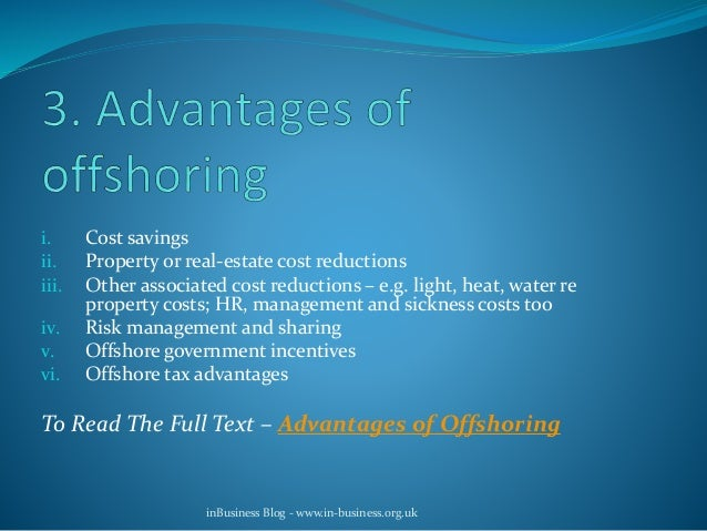 advantages and disadvantages of offshoring Whilst the trend towards offshoring has led the way in the global outsourcing industry for a number of years, offshoring locations such as india and china are now there are undoubtedly advantages and disadvantages of offshore and nearshore models and generally they tend to be aligned to variables such as: the type of.