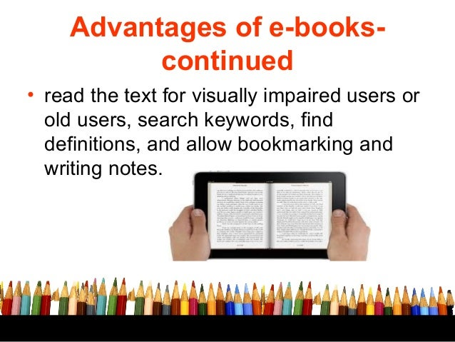 advantages ebooks Advantages and disadvantages of books, televisions and films advantages and disadvantages of books all of these ways have their own advantages and disadvantages.
