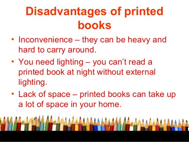 advantages and disadvantages of e books over Opinions vary on the relative feel of holding and reading an e-reader compared to a paper book, but digital books clearly come out ahead in convenience you can buy electronic books over the internet, begin reading them within minutes and own as many books as you want without filling your house.